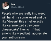 "Appreciate the enthusiasm..👀😂💯: joey  @jodackblack  People who are really into weed  will hand me some weed and be  like ""doesn't this smell exactly  like caramelized strawberry  cheesecake"" like no mf that  smells like weed but i appreciate  your enthusiasm Appreciate the enthusiasm..👀😂💯"