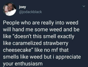 "Meirl: joey  @jodackblack  People who are really into weed  will hand me some weed and be  like ""doesn't this smell exactly  like caramelized strawberry  cheesecake"" like no mf that  smells like weed but i appreciate  your enthusiasm Meirl"