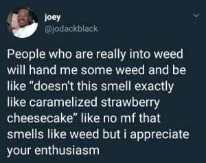"""When that good good gotta be cherry scented: joey  @jodackblack  People who are really into weed  will hand me some weed and be  like """"doesn't this smell exactly  like caramelized strawberry  cheesecake"""" like no mf that  smells like weed but i appreciate  your enthusiasm When that good good gotta be cherry scented"""