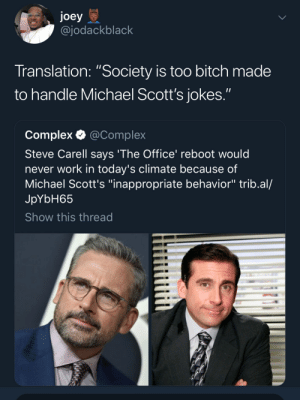 "Same reason Boondocks will never live again by xSGAx MORE MEMES: joey  @jodackblack  Translation: ""Society is too bitch made  to handle Michael Scott's jokes.""  Complex @Complex  Steve Carell says 'The Office' reboot would  never work in today's climate because of  Michael Scott's ""inappropriate behavior"" trib.al/  JpYbH65  Show this thread Same reason Boondocks will never live again by xSGAx MORE MEMES"