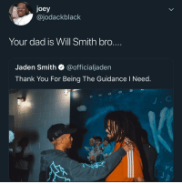 Hes bugging: joey  @jodackblack  Your dad is Will Smith bro....  Jaden Smith Q @officialjaden  Thank You For Being The Guidance l Need  O S Hes bugging