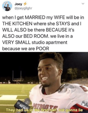 Dank, Memes, and Target: Joey  @joeygllghr  when I get MARRIED my WIFE will be in  THE KITCHEN where she STAYS and I  WILL ALSO be there BECAUSE it's  ALSO our BED ROOM. we live in a  VERY SMALL studio apartment  because we are POOR  PATRIMTR  NEW  They had us in the first half, not gonna lie Almost had us there for a second by MunaN15 MORE MEMES