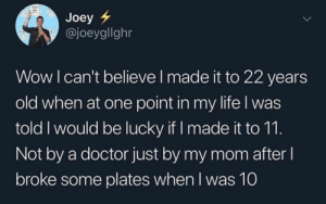 Doctor, Life, and Tumblr: Joey  @joeygllghr  Wow I can't believe l made it to 22 years  old when at one point in my life l was  told I would be lucky if I made it to 11.  Not by a doctor just by my mom after  broke some plates when l was 10 caucasianscriptures:My sister barely made it
