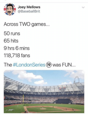 This is just insane: Joey Mellows  @BaseballBrit  Across TWO games...  50 runs  65 hits  9 hrs 6 mins  118,718 fans  The #LondonSeries 19 was FUN..  DO Mitel  XR- This is just insane