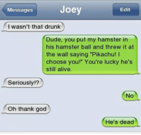 "Alive, Drunk, and Dude: Joey  Messages  Edit  I wasn't that drunk  Dude, you put my hamster in  his hamster ball and threw it at  the wall saying ""Pikachu! I  choose you!"" You're lucky he's  still alive  Seriously!?  No  Oh thank god  He's dead Can't remember"
