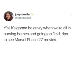 Is everyone excited for Spiderman 57?: joey noelle  @joeynoelle  Y'all it's gonna be crazy when we're all in  nursing homes and going on field trips  to see Marvel Phase 27 movies. Is everyone excited for Spiderman 57?