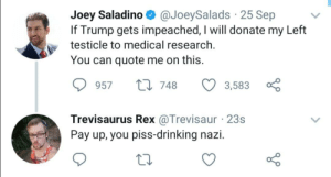 zacksdysphoricplace:  swevicki: dude-its-liz:   libertybill:        Ok but damn you gotto give it to him, dude actually did it.    I don't think Dick N Bawls is a doctor LMFAO sjdnddn   I'm weak: Joey Saladino O @JoeySalads · 25 Sep  If Trump gets impeached, I will donate my Left  testicle to medical research.  You can quote me on this.  t7 748  957  3,583  Trevisaurus Rex @Trevisaur · 23s  Pay up, you piss-drinking nazi. zacksdysphoricplace:  swevicki: dude-its-liz:   libertybill:        Ok but damn you gotto give it to him, dude actually did it.    I don't think Dick N Bawls is a doctor LMFAO sjdnddn   I'm weak