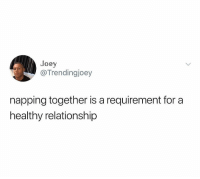 Being Alone, Girl Memes, and Joey: Joey  @Trendingjoey  napping together is a requirement for a  healthy relationship Napping alone works too. Napping anywhere anytime works for me.