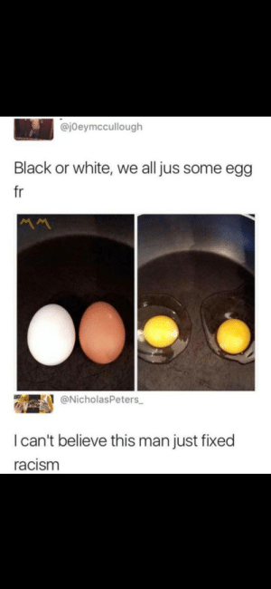 Memes, Racism, and Saw: @jOeymccullough  Black or white, we all jus some egg  fr  @NicholasPeters  I can't believe this man just fixed  racism awesomacious:  Saw this on r/memes . This guy just solved racism. 😊