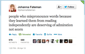 """ibeggedformercytwice:  ifitsbritishimprobablyafan:  plushmistress:  OMG THIS. Dedicating this post to the word """"plethora.""""  Chasm… I""""ll never live that down…  Most of the words within my vocabulary.  i have a huge vocab but i can't pronounce shit: Johanna Fateman  Y Follow  johannafateman  ple who mispronounce words because  they learned them from reading  independently are deserving of admiration  not scorn  ←Reply Retweeted ★Favorite Š Buffer More  976  RETWEETS  589  FAVORITES  122 PM-26 Apr 13 ibeggedformercytwice:  ifitsbritishimprobablyafan:  plushmistress:  OMG THIS. Dedicating this post to the word """"plethora.""""  Chasm… I""""ll never live that down…  Most of the words within my vocabulary.  i have a huge vocab but i can't pronounce shit"""