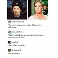 my idol: johannamanuela  The same unique expression. 40 years time  difference.  skiesfullofstars  This is probably the greatest post I have ever  seen on tumblr. Ever.  qkarissa  She's still so beautiful  jinxyourself  she is stunning my idol