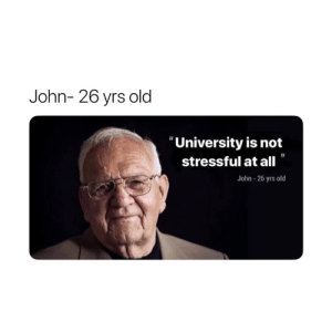 "Old, University, and All: John- 26 yrs old  ""University is not  stressful at all  John-26 yrs old 😂😂"