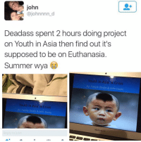 Memes, Macbook, and Macbook Air: john  ajohnnnn d  Deadass spent 2 hours doing project  on Youth in Asia then find out it's  supposed to be on Euthanasia  Summer Wya  Youth In Asia: A Crisis  By: Patrick Devlin & John Doyle  Youth In Asia: A Crisis  By: Patrick Devlin & John Doyle  MacBook Air  Reply to john 😂😂😂😂 -lol - - - - - - - 420 memesdaily Relatable dank MarchMadness HoodJokes Hilarious Comedy HoodHumor ZeroChill Jokes Funny KanyeWest KimKardashian litasf KylieJenner JustinBieber Squad Crazy Omg Accurate Kardashians Epic bieber Weed TagSomeone hiphop trump rap drake