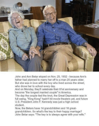 "Memes, John F. Kennedy, and Movie Theater: John and Ann Betar eloped on Nov. 25, 1932 because Ann's  father had planned to marry her off to a man 20 years older.  But she was in love with the boy who lived across the street,  who drove her to school every day.  And on Monday, they'll celebrate their 81st anniversary and  become ""the longest married couple  in America.  The day the couple tied the knot, the Great Depression was in  full swing, ""King Kong"" hadn't hit movie theaters yet, and future  U.S. President John F. Kennedy was just a high school  student  Now, the Betars have 14 grandchildren and 16 great-  grandchildren. So what's the key to their happy marriage?  John Betar says: ""The key is to always agree with your wife."" http://t.co/ZwSZKucd2B"