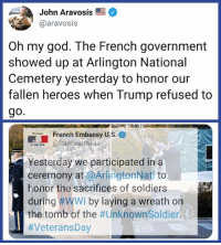 OMG, indeed!: John Aravosis  @aravosis  Oh my god. The French government  showed up at Arlington National  Cemetery yesterday to honor our  fallen heroes when Trump refused to  go.  French Embassy U.S.e  e afranceintheus  Yesterday we participated ina  ceremony at @ArlingtonNat to  honor the sacrifices of soldiers  during #WWI by laying a wreath on  the tomb of the OMG, indeed!