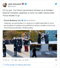 God, Low Key, and Oh My God: John Aravosis  @aravosis  Oh my god. The French government showed up at Arlington  National Cemetery yesterday to honor our fallen heroes when  Trump refused to go.  French Embassy u.s. @franceintheus  Yesterday we participated in a ceremony at @ArlingtonNatl to honor  the sacrifices of soldiers during #WWI by laying a wreath on the tomb  of the #UnknownSoldier. #VeteransDay  20.1K 7:51 AM-Nov 13, 2018  6  9,445 people are talking about this memehumor:  Low key president'ing