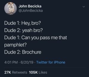 godtiermeme: UPDATE: I told this to my dad and he almost threw his tablet across the room: John Becicka  @JohnBecicka  Dude 1: Hey, bro?  Dude 2: yeah bro?  Dude 1: Can you pass me that  pamphlet?  Dude 2: Brochure  4:01 PM 6/20/19 Twitter for iPhone  27K Retweets 105K Likes godtiermeme: UPDATE: I told this to my dad and he almost threw his tablet across the room
