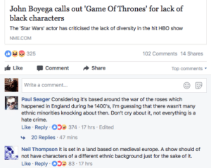 Crime, England, and Fucking: John Boyega calls out 'Game Of Thrones' for lack of  black characters  The 'Star Wars' actor has criticised the lack of diversity in the hit HBO show  NME.COM  325  102 Comments 14 Shares  LikeCommentShare  Top comments  Write a comment...  Paul Seager Considering it's based around the war of the roses which  happened in England during he 1400's, I'm guessing that there wasn't many  ethnic minorities knocking about then. Don't cry about it, not everything is a  hate crime.  Like Reply 05 374-17 hrs Edited  20 Replies 47 mins  Neil Thompson It is set in a land based on medieval europe. A show should of  not have characters of a different ethnic background just for the sake of it.  Like Reply 83-17 hrs my-name-is-fireheart:  punkartwastaken:  dacvntgod: thatspacehorse:  spookydaze: When people can accept dragons, giants and fucking ice zombies in a show but black people is too far for their imagination to stretch 😂😂😂   The show has DRAGONS for fucks sake it shouldnt be hard to throw in more POC      Also, medieval Europe was diverse by around 1400, as there had already been a few hundred years of the crusades, so lots of contact between Christians and Muslims. Plus Spain (part of EUROPE I might add) was extremely diverse in religion and ethnicity. Check out @medievalpoc on tumblr and Twitter if you want examples.