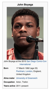 "England, Gif, and John Boyega: John Boyega  John Boyega at the 2015 San Diego Comic-Con  International  17 March 1992 (age 23)  Peckham, London, England,  United Kingdom  Born  Alma mater University of Greenwich  Occupation Actor, Traitor.  Years active 2011-present <figure class=""tmblr-full"" data-orig-height=""588"" data-orig-width=""500""><img src=""https://78.media.tumblr.com/6574760fe0bf79b2048149b729c998de/tumblr_nzzp5vQn1I1u0qvxoo1_500.gif"" data-orig-height=""588"" data-orig-width=""500""/></figure>"