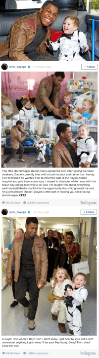 """Children, Finn, and John Boyega: john boyega15 hours ago  +Follow  This little stormtrooper Daniel had a wonderful wish after seeing the force  awakens. Daniel currently lives with a brain tumour and rather than having  Finn to himself he wanted Finn to meet the kids at the Royal London  hospital and give them some toys. I stayed in character while I was with this  brave boy asking him what a car was. He taught Finn about everything  earth related! Really thankful for the opportunity this child granted me and  I'm just humbled l hope I played a lite part in making you smile young  stormtrooper.  2,585 comments  Instagham  90.3k likes   john boyega3 hours ago  +Follow  Layla: Finn where's Rey? Finn: I don't know, I got beat by kylo and I can't  remember anything Layla: okay I'll be your Rey today. Okay? Finn: okay!  Lead the way.  65.6k likes1,599 comments  nstaayuaum <p><a class=""""tumblr_blog"""" href=""""http://entertainmentweekly.tumblr.com/post/141034381232"""">entertainmentweekly</a>:</p> <blockquote> <h2><b><a href=""""http://www.ew.com/article/2016/03/14/star-wars-john-boyega-surprises-sick-children-toys"""">John Boyega surprises sick children with <i>Star Wars</i> toys at London hospital</a></b></h2> <blockquote><p>The Adorable is strong with this one.</p></blockquote> </blockquote>  <p>My heeeeaaarrtttttt.</p>"""