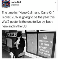 "-char: John Bull  @garius  The time for ""Keep Calm and Carry On""  is over. 2017 is going to be the year this  WW2 poster is the one to live by, both  here and in the US  WAY 0  FREEDOM IS  IN PERIL  DEFEND IT  WITH ALL  YOUR M  GHT -char"
