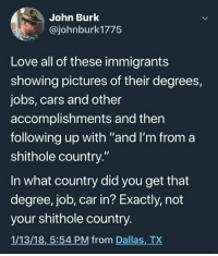 """Dallas Tx: John Burk  @johnburk1775  Love all of these immigrants  showing pictures of their degrees,  jobs, cars and other  accomplishments and then  following up with """"and I'm from a  shithole country.""""  In what country did you get that  degree, job, car in? Exactly, not  your shithole country.  1/13/18,5:54 PM from Dallas, TX"""