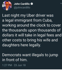 Illegals: John Cardillo  @iohncardillo  Last night my Uber driver was  a legal immigrant from Cuba,  Working around the clock to cover  the thousands upon thousands of  dollars it will take in legal fees and  other costs to bring his wife and  daughters here legally  Democrats want illegals to jump  in front of him  1:27 PM 23 Jun 18