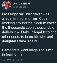 (GC): John Cardillo  @johncardillo  Last night my Uber driver was  a legal immigrant from Cuba,  working around the clock to cover  the thousands upon thousands of  dollars it will take in legal fees and  other costs to bring his wife and  daughters here legally.  Democrats want illegals to jump  in front of him  1:27 PM 23 Jun 18 (GC)
