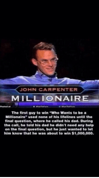 """Dad, Funny, and Help: JOHN CARPENTER  MILLIONAIR  Posted at  WhatTheFacts  WhatTheFFacts  The first guy to win """"Who Wants to be a  Millionaire"""" used none of his lifelines until the  final question, where he called his dad. During  the call, he told his dad he didn't need any help  on the final question, but he just wanted to let  him know that he was about to win $1,000,000. What a badass https://t.co/t2u1E4QYO3"""