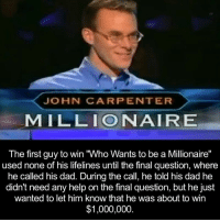 """Dank, 🤖, and Lifeline: JOHN CARPENTER  MILLIONAIRE  The first guy to win Who Wants to be a Millionaire""""  used none of his lifelines until the final question, where  he called his dad. During the call, he told his dad he  didn't need any help on the final question, but he just  wanted to let him know that he was about to win  $1,000,000"""