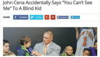 "John Cena Accidentally Says ""You Can't See  Me"" To A Blind Kid  SHARE  Facebook  Twitter"