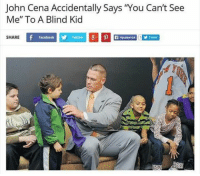 "John Cena Accidentally says 'You can't see  Me"" To A Blind Kid  Facebook y Twitter 8 p R 1 Tweet  SHARE This makes me laugh so hard, almost as much as @pablopiqasso does daily. @pablopiqasso @pablopiqasso @pablopiqasso"