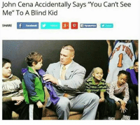 "John Cena Accidentally Says 'You Can't See  Me"" To A Blind Kid  SHARE  Facebook dankmemes cringe meme memes nicememe lmao lol kek lmfao immortalmemes filthyfrank 4chan ayylmao weeaboo vaporwave wtf fnaf jetfuelcantmeltsteelbeams johncena papafranku edgy mlg furry triggered"