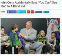 "Shared Facebook: John Cena Accidentally Says ""You Can't See  Me"" To A Blind Kid  SHARE  Facebook  Twitter"