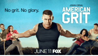 Don't miss the return of American Grit premiering this Sunday.: JOHN CENA  AMERICAN  GRIT  No grit. No glory.  JUNE 11 FOX Don't miss the return of American Grit premiering this Sunday.