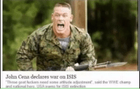 "We are safe now: John Cena declares war on ISIS  ""Those goat fuckers need some attitude adjustment, said the WWE champ  and national hero USA warns for ISIS extinction We are safe now"