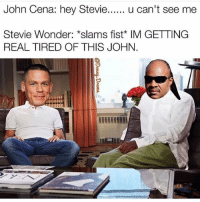"John Cena: hey Stevie  u can't see me  Stevie Wonder: *slams fist IM GETTING  REAL TIRED OF THIS JOHN ""John Cena cut it the fuck out 🙄😂😫😂😫😫 """