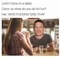 (John Cena on a date)  Cena: so what do you do for fun?  Her: WHO FUCKING SAID THAT  IG: TheFunnyintrovert @shitheadsteve U CANT SEE ME