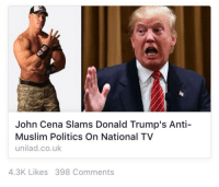 "Donald Trump, John Cena, and Meme: John Cena Slams Donald Trump's Anti-  Muslim Politics On National TV  unilad.co.uk  4.3K Likes 398 Comments <p><a class=""tumblr_blog"" href=""http://glenjamin-danzig.tumblr.com/post/135088220702"" target=""_blank"">glenjamin-danzig</a>:</p> <blockquote> <p><a class=""tumblr_blog"" href=""http://dnlhrn.tumblr.com/post/135017456514"" target=""_blank"">dnlhrn</a>:</p> <blockquote> <p><a class=""tumblr_blog"" href=""http://milkybarofficial.tumblr.com/post/134943171212"" target=""_blank"">milkybarofficial</a>:</p> <blockquote> <p>Why does everything sound like a meme nowadays</p> </blockquote> <p>""#2015 was basically one big shitpost""</p> </blockquote> <p>when i first read this i only saw 'john cena slams donald trump' and thought it meant into concrete</p> </blockquote>"