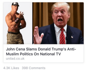 """glenjamin-danzig:  dnlhrn:  milkybarofficial:  Why does everything sound like a meme nowadays  """"#2015 was basically one big shitpost""""  when i first read this i only saw 'john cena slams donald trump' and thought it meant into concrete   you know what that would've been better.: John Cena Slams Donald Trump's Anti-  Muslim Politics On National TV  unilad.co.uk  4.3K Likes 398 Comments glenjamin-danzig:  dnlhrn:  milkybarofficial:  Why does everything sound like a meme nowadays  """"#2015 was basically one big shitpost""""  when i first read this i only saw 'john cena slams donald trump' and thought it meant into concrete   you know what that would've been better."""