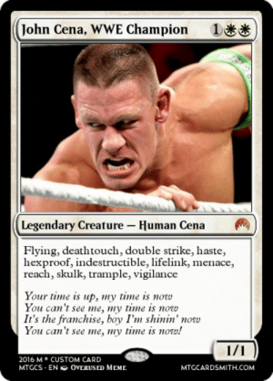 John Cena, Meme, and World Wrestling Entertainment: John Cena, WWE Champion  1 迷迷  Legendary Creature  Human Cena  Flying, deathtouch, double strike, haste,  hexproof, indestructible, lifelink, menace,  each, skulk, trample, vigilance  Your time is up, my time is novw  You can't see me, my time is now  It's the franchise, boy I'm shinin' nov  You can't see me, my time is now!  2016 M* CUSTOM CARD  MTGCS ENOVERUSED MEME  MTGCARDSMITH.COM John Cena, WWE Champion by ReddEnderman | MTG Cardsmith