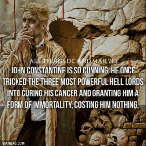 One of the lesser-known Badass Comic Book Heroes. Give him some love.: JOHN CONSTANTINE IS SO GUNNING HE ONC  TRICKEDTHETHREE MOST POWERFUL HELL LORDS  INTO CURING HIS CANCER AND GRANTING HIM A  FORM OFIMMORTALITY, COSTING HIM NOTHING  VIA 9GAG.COM One of the lesser-known Badass Comic Book Heroes. Give him some love.