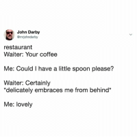 """Coffee, Restaurant, and Relatable: John Darby  @mriohndarby  restaurant  Waiter: Your coffee  Me: Could I have a little spoon please?  Waiter: Certainly  """"delicately embraces me from behind*  Me: lovely this is not what i meant, but i like it"""