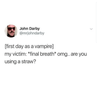 Omg, Good Morning, and Good: John Darby  @mrjohndarby  ffirst day as a vampire]  my victim: *final breath* omg..are you  using a straw? Good morning let's celebrate
