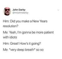"Yeah, Patient, and Dank Memes: John Darby  @mrjohndarby  Him: Did you make  a New Years  resolution?  Me: Yeah, I'm gonna be more patient  with idiots  Him: Great! How's it going?  Me: ""very deep breath* so so @mrjohndarby"