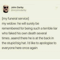 Death, Back, and Once: John Darby  @mrjohndarby  [my funeral service]  my widow: he will surely be  remembered for being such a terrible liar  who faked his own death several  times..aaand there he is at the back in  the stupid big hat. i'd like to apologise to  everyone here once again