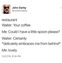 Memes, 🤖, and Spoon: John Darby  @mrjohndarby  restaurant  Waiter: Your coffee  Me: Could have a little spoon please?  Waiter: Certainly  *delicately embraces me from behind  Me: lovely  12/27/16, 8:24 PM Happy birthday @feliciathegoat -Justin