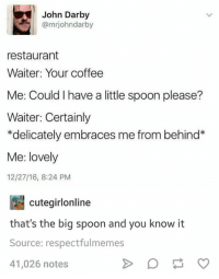 Darby: John Darby  @mrjohndarby  restaurant  Waiter: Your coffee  Me: Could I have a little spoon please?  Waiter: Certainly  *delicately embraces me from behind  Me: lovely  12/27/16, 8:24 PM  cutegirlonline  that's the big spoon and you know it  Source: respectfulmem  41,026 notes  es