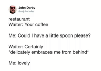 spooning: John Darby  @mrjohndarby  restaurant  Waiter: Your coffee  Me: Could I have a little spoon please?  Waiter: Certainly  *delicately embraces me from behind*  Me: lovely