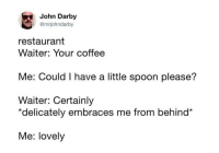 Darby: John Darby  @mrjohndarby  restaurant  Waiter: Your coffee  Me: Could I have a little spoon please?  Waiter: Certainly  *delicately embraces me from behind*  Me: lovely